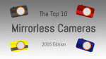 The Top 10 Mirrorless Cameras (2015 Edition)